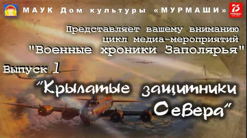 Военные хроники Заполярья ВЫПУСК1 Крылатые защитники Севера