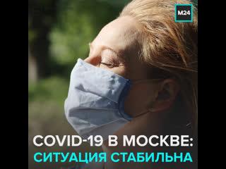 Стабильная ситуация по Covid-19 в столице  Москва 24