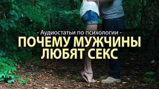 ПОЧЕМУ МУЖЧИНЫ ЛЮБЯТ СЕКС ● Аудиостатьи по психологии