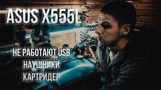 ASUS X555L НЕ РАБОТАЮТ USB, КАРТРИДЕР, НАУШНИКИ   Ремонт шлейфа