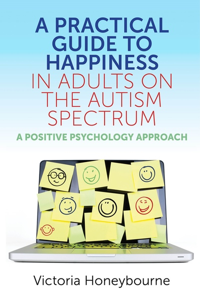 A Practical Guide to Happiness in Adults on the Autism Spectrum A Positive Psychology Approach by Victoria Honeybourne