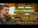 Только что! Армия Украина напролом зашла на Донбасс - бойцы ДНР превратили врага в пыль