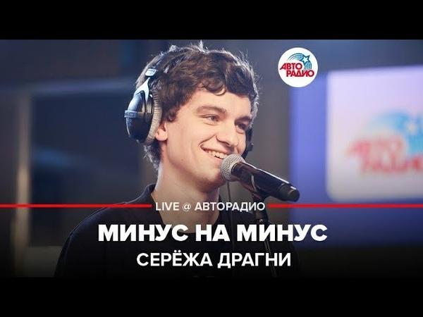 ️ Серёжа Драгни - Минус На Минус (LIVE @ Авторадио)