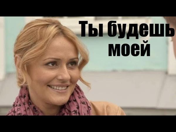 ТЫ БУДЕШЬ МОЕЙ сильный фильм ворвался в тренды русская мелодрама