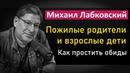 Михаил Лабковский - Пожилые родители и взрослые дети обиды, недосказанности и претензии