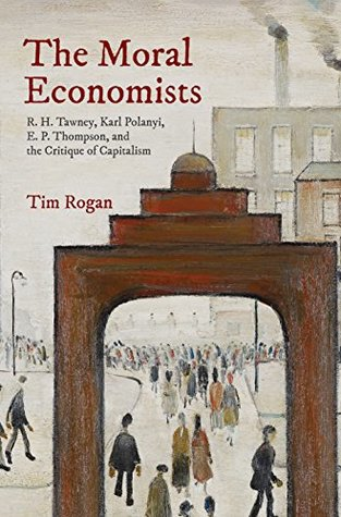 The Moral Economists R H Tawney Karl Polanyi E P Thompson and the Critique of Capitalism