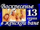 Комедия Воскресенье в женской бане(13из13). Хорошие мелодрамы комедии сериалы фильм онлайн