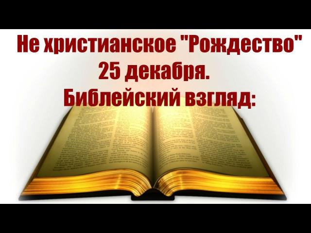 8 НЕ Христианское Рождество 25 декабря. Библейский взгляд
