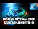 ТОПОВЫЙ ПК 2016 на i7 6700K для ИГР ВИДЕО И МУЗЫКИ