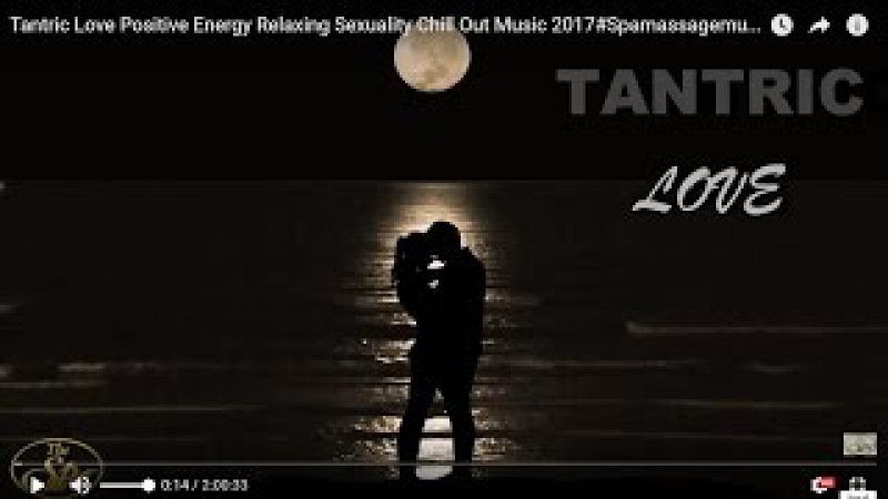 Tantric Love/ Positive Energy /Relaxing Sexuality Chill Out Music 2017Spamassagemusicworld :