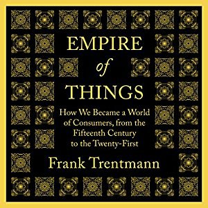 Empire of Things: How We Became a World of Consumers, from the Fifteenth Century to the Twenty-First - Frank Trentmann