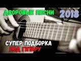 Дворовые и уличные песни под гитару 2018