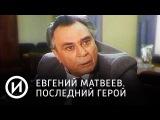 Евгений Матвеев. Последний герой Телеканал