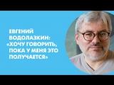 Евгений Водолазкин: «Хочу говорить, пока у меня это получается»