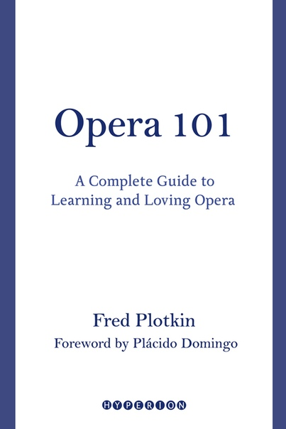 Opera 101 A Complete Guide to Learning and Loving Opera by Fred Plotkin