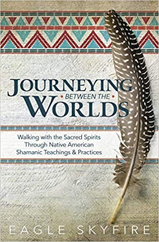 Journeying Between the Worlds Walking with the Sacred Spirits Through Native American Shamanic Teachings & Practices