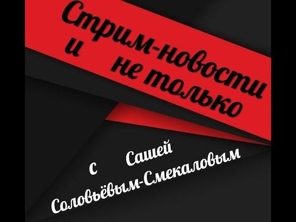 СТРИМ НОВОСТИ и не только с Сашей Соловьёвым Смекаловым за 04 10 18 смотреть онлайн без регистрации