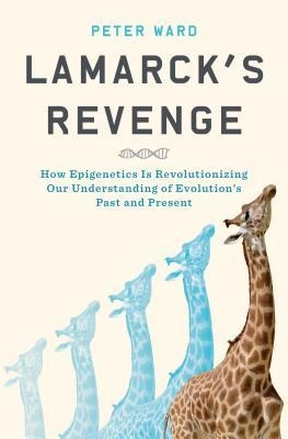 Lamarck's Revenge How Epigenetics Is Revolutionizing Our Understanding of Evolution's Past and Present by Peter Ward