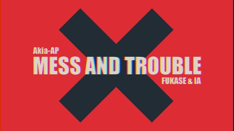 Akia AP ft FUKASE IA Mess and Trouble Vocaloid Original