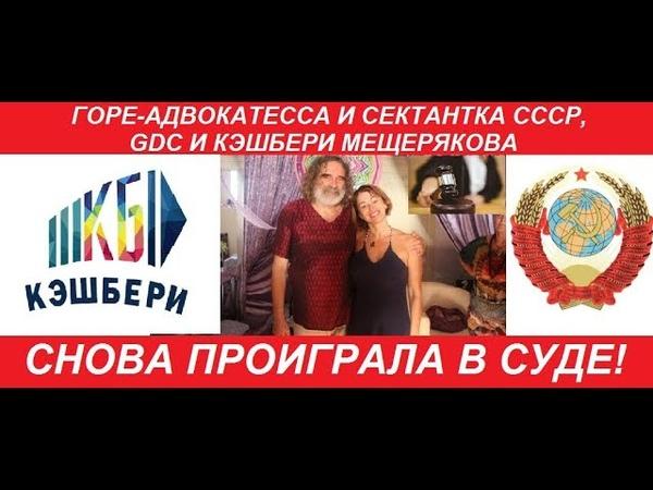 ГОРЕ-АДВОКАТЕССА И СЕКТАНТКА СССР, GDC И КЭШБЕРИ МЕЩЕРЯКОВА СНОВА ПРОИГРАЛА В СУДЕ!