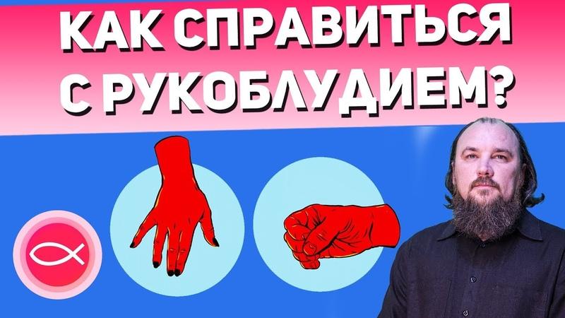 Как справиться с рукоблудием? Священник Максим Каскун