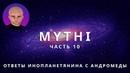 ОТВЕТЫ ПРИШЕЛЬЦА С АНДРОМЕДЫ - ЧАСТЬ 10 ИНОПЛАНЕТЯНИН МИТИ MYTHI