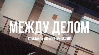 Спектакль Евгения Гришковца «МЕЖДУ ДЕЛОМ»