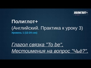 Полиглот . Практика английского языка. Занятие 3 [Level 1] Глагол To be до автоматизма .