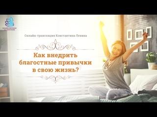 Онлайн-трансляция Константин Левина «Как внедрить благостные привычки в свою жизнь?»