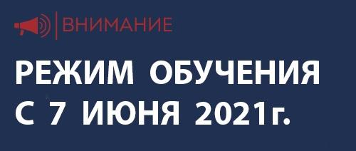 Режим обучения с 7 июня 2021 года