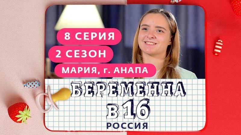 БЕРЕМЕННА В 16 РОССИЯ 2 СЕЗОН 8 ВЫПУСК МАРИЯ АНАПА