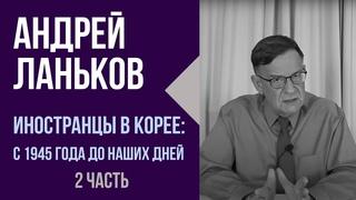 Андрей Ланьков. Иностранцы в Корее: с 1945 года до наших дней.  2 часть