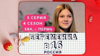 БЕРЕМЕННА В 16 | 4 СЕЗОН, 5 ВЫПУСК | ЕВА, ПЕРМЬ